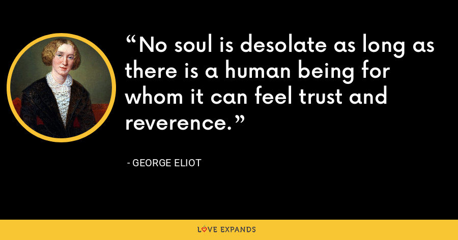 No soul is desolate as long as there is a human being for whom it can feel trust and reverence. - George Eliot
