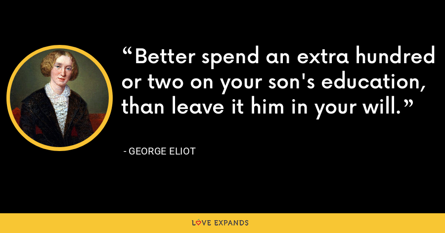 Better spend an extra hundred or two on your son's education, than leave it him in your will. - George Eliot