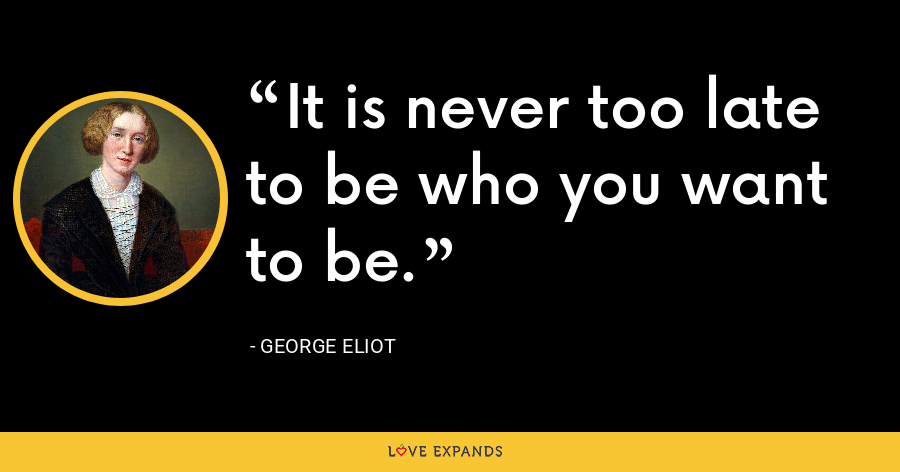 It is never too late to be who you want to be. - George Eliot