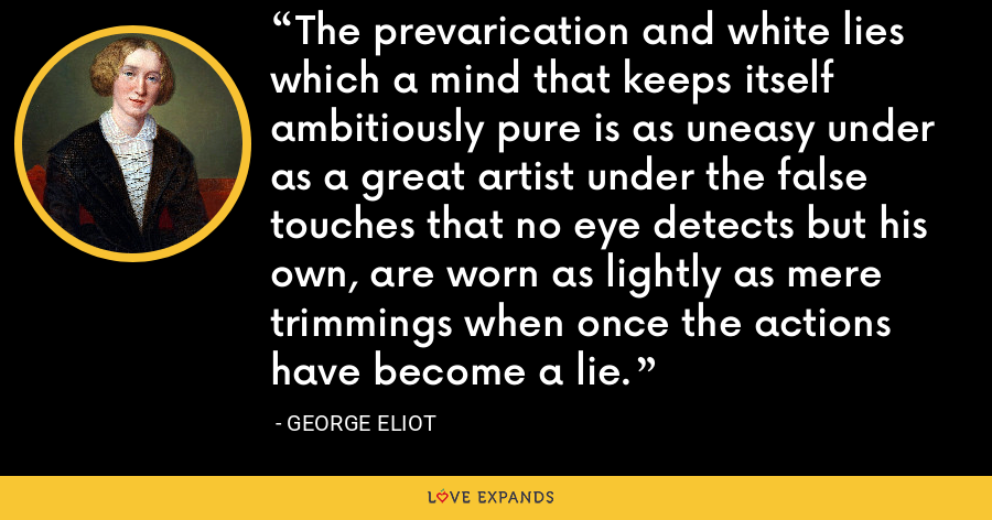 The prevarication and white lies which a mind that keeps itself ambitiously pure is as uneasy under as a great artist under the false touches that no eye detects but his own, are worn as lightly as mere trimmings when once the actions have become a lie. - George Eliot