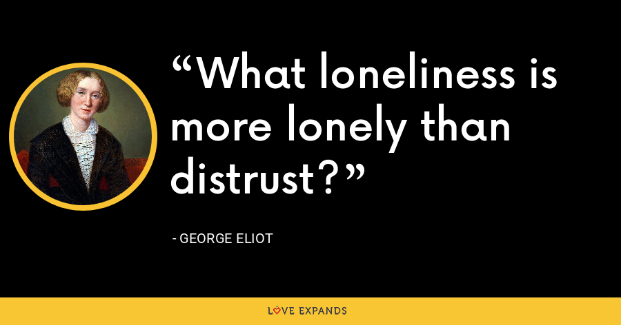 What loneliness is more lonely than distrust? - George Eliot