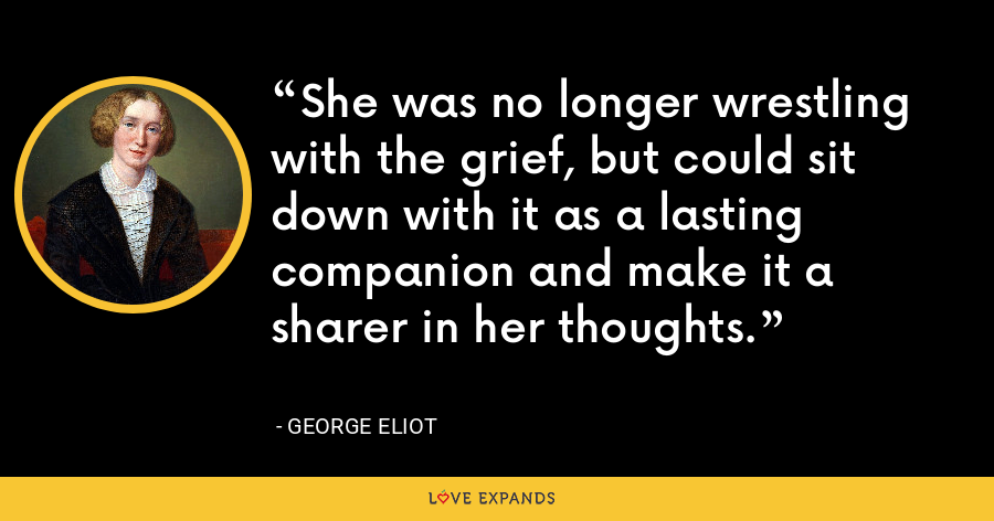 She was no longer wrestling with the grief, but could sit down with it as a lasting companion and make it a sharer in her thoughts. - George Eliot