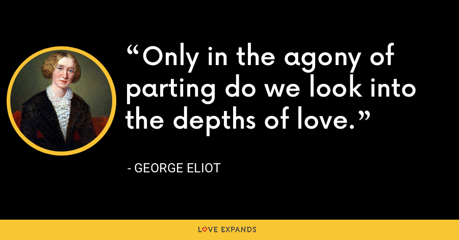 Only in the agony of parting do we look into the depths of love. - George Eliot
