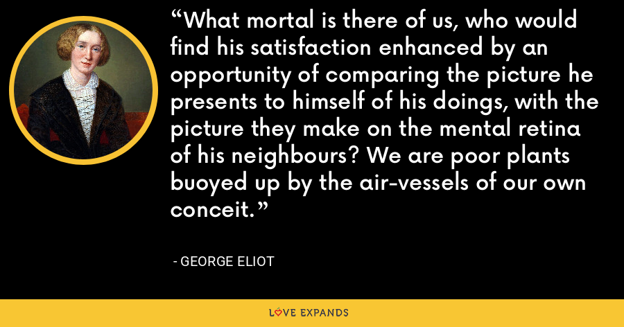 What mortal is there of us, who would find his satisfaction enhanced by an opportunity of comparing the picture he presents to himself of his doings, with the picture they make on the mental retina of his neighbours? We are poor plants buoyed up by the air-vessels of our own conceit. - George Eliot