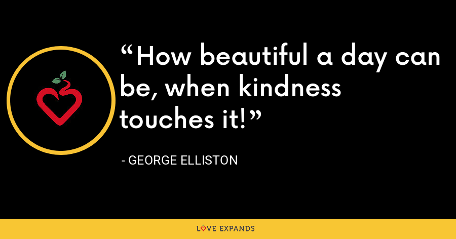 How beautiful a day can be, when kindness touches it! - George Elliston