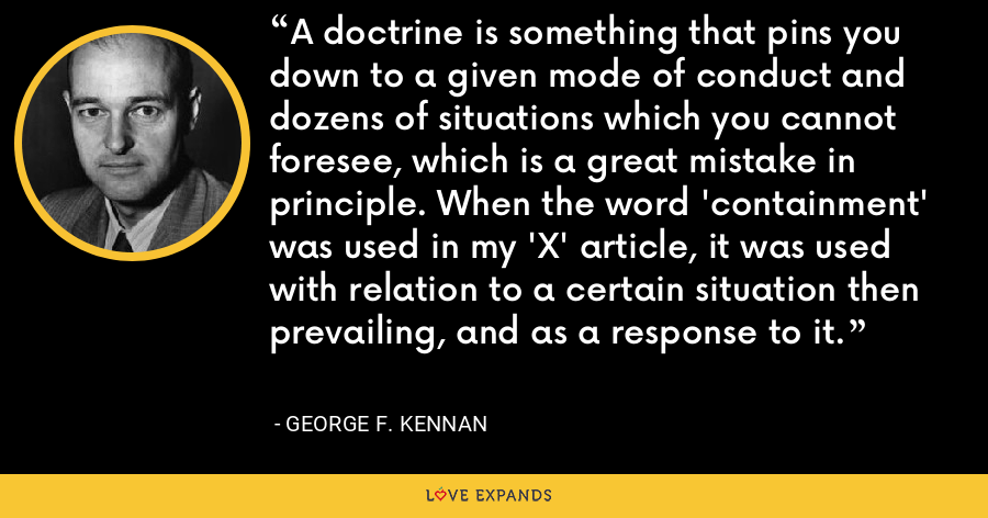 A doctrine is something that pins you down to a given mode of conduct and dozens of situations which you cannot foresee, which is a great mistake in principle. When the word 'containment' was used in my 'X' article, it was used with relation to a certain situation then prevailing, and as a response to it. - George F. Kennan