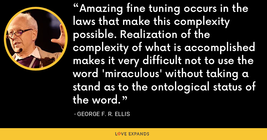 Amazing fine tuning occurs in the laws that make this complexity possible. Realization of the complexity of what is accomplished makes it very difficult not to use the word 'miraculous' without taking a stand as to the ontological status of the word. - George F. R. Ellis