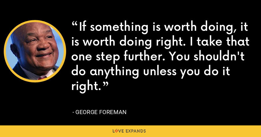If something is worth doing, it is worth doing right. I take that one step further. You shouldn't do anything unless you do it right. - George Foreman
