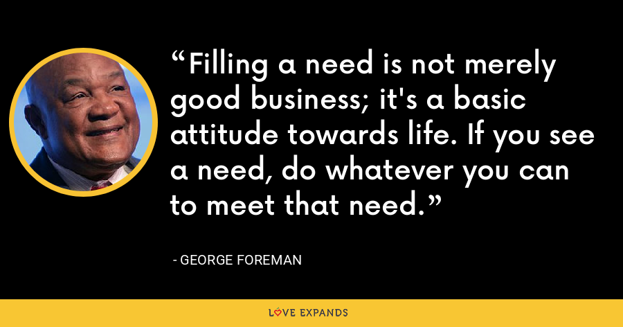 Filling a need is not merely good business; it's a basic attitude towards life. If you see a need, do whatever you can to meet that need. - George Foreman