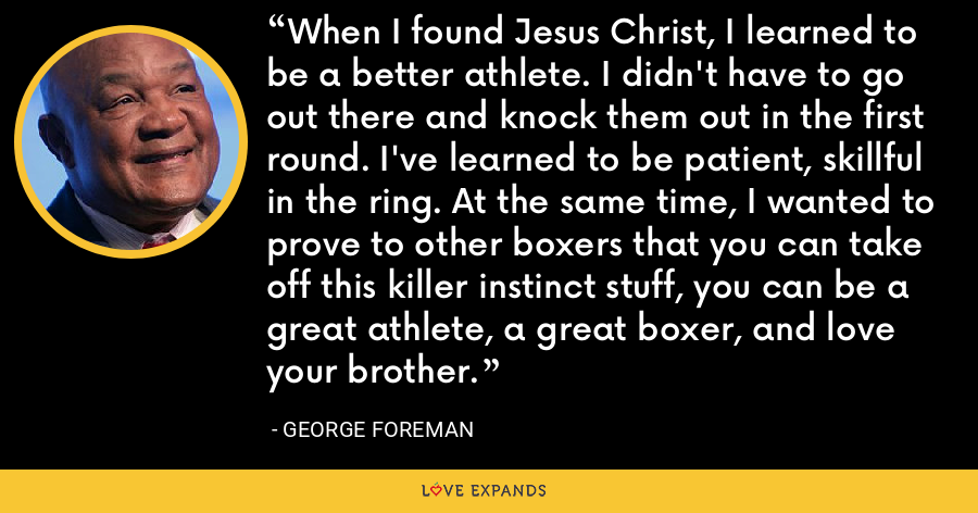 When I found Jesus Christ, I learned to be a better athlete. I didn't have to go out there and knock them out in the first round. I've learned to be patient, skillful in the ring. At the same time, I wanted to prove to other boxers that you can take off this killer instinct stuff, you can be a great athlete, a great boxer, and love your brother. - George Foreman