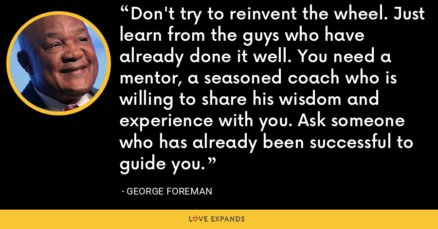 Don't try to reinvent the wheel. Just learn from the guys who have already done it well. You need a mentor, a seasoned coach who is willing to share his wisdom and experience with you. Ask someone who has already been successful to guide you. - George Foreman