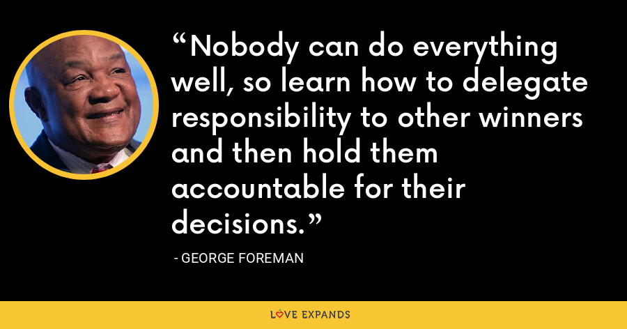 Nobody can do everything well, so learn how to delegate responsibility to other winners and then hold them accountable for their decisions. - George Foreman