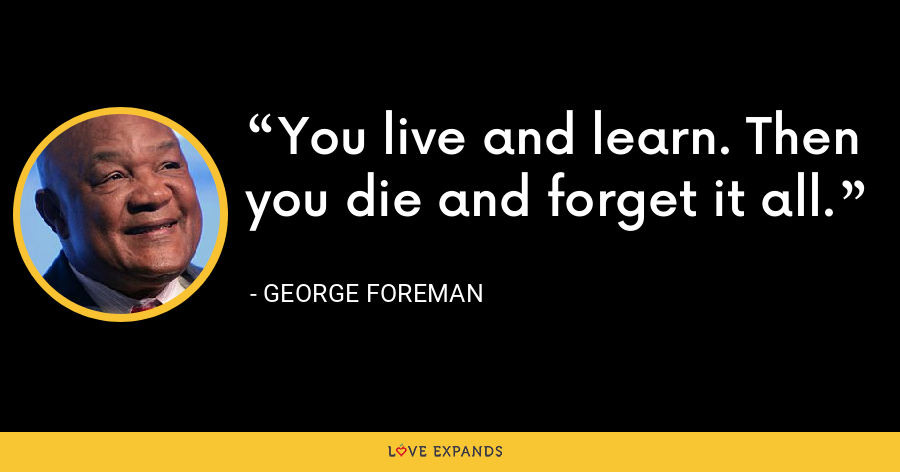 You live and learn. Then you die and forget it all. - George Foreman