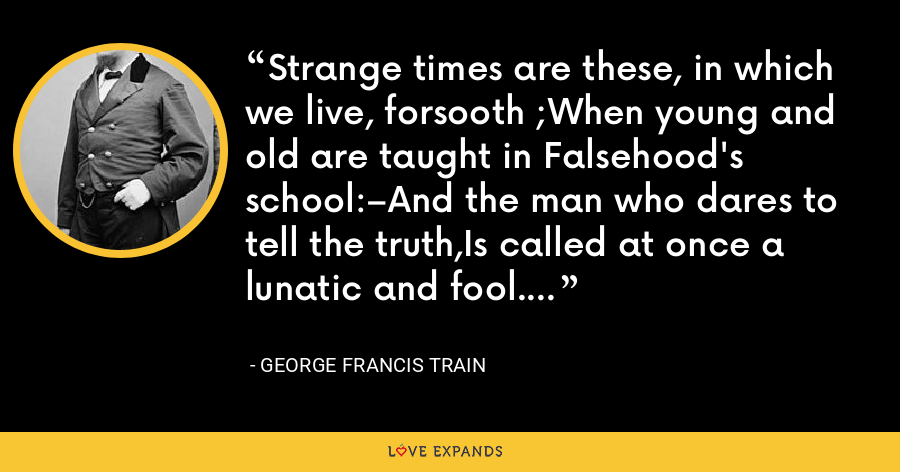 Strange times are these, in which we live, forsooth ;When young and old are taught in Falsehood's school:–And the man who dares to tell the truth,Is called at once a lunatic and fool. - George Francis Train