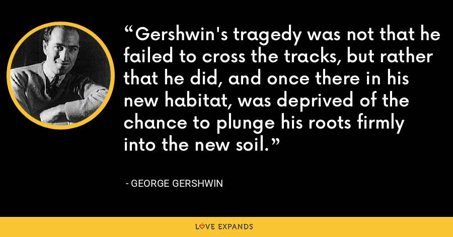Gershwin's tragedy was not that he failed to cross the tracks, but rather that he did, and once there in his new habitat, was deprived of the chance to plunge his roots firmly into the new soil. - George Gershwin