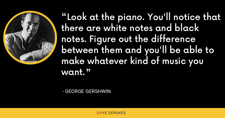 Look at the piano. You'll notice that there are white notes and black notes. Figure out the difference between them and you'll be able to make whatever kind of music you want. - George Gershwin