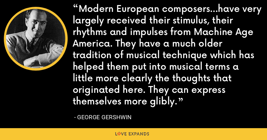Modern European composers...have very largely received their stimulus, their rhythms and impulses from Machine Age America. They have a much older tradition of musical technique which has helped them put into musical terms a little more clearly the thoughts that originated here. They can express themselves more glibly. - George Gershwin