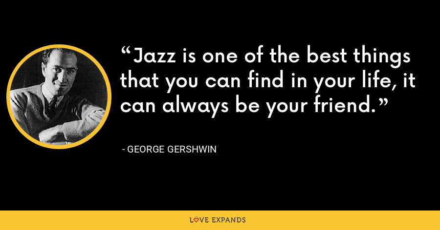 Jazz is one of the best things that you can find in your life, it can always be your friend. - George Gershwin