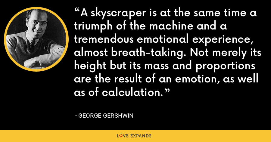 A skyscraper is at the same time a triumph of the machine and a tremendous emotional experience, almost breath-taking. Not merely its height but its mass and proportions are the result of an emotion, as well as of calculation. - George Gershwin