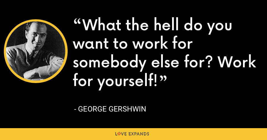 What the hell do you want to work for somebody else for? Work for yourself! - George Gershwin