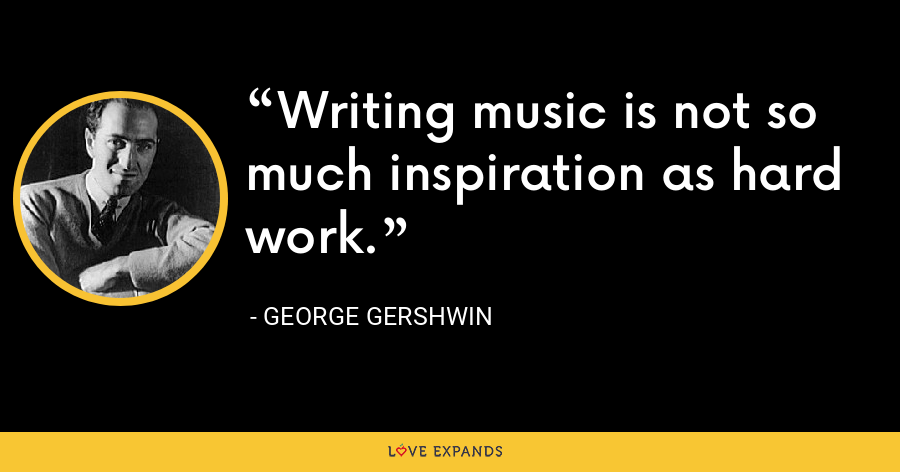 Writing music is not so much inspiration as hard work. - George Gershwin