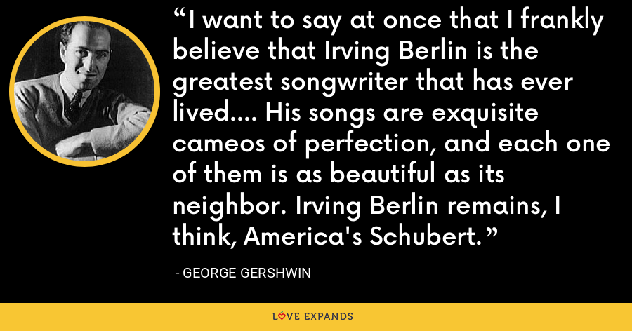 I want to say at once that I frankly believe that Irving Berlin is the greatest songwriter that has ever lived.... His songs are exquisite cameos of perfection, and each one of them is as beautiful as its neighbor. Irving Berlin remains, I think, America's Schubert. - George Gershwin