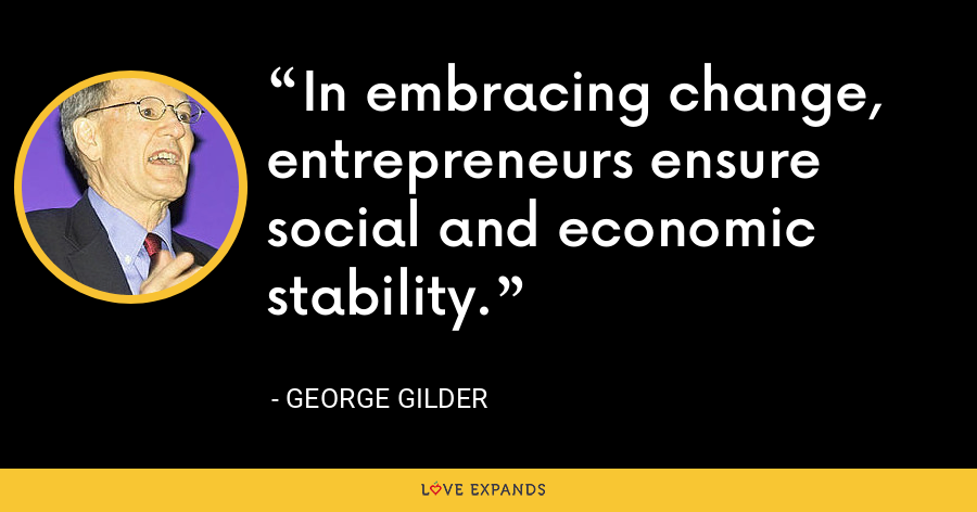 In embracing change, entrepreneurs ensure social and economic stability. - George Gilder