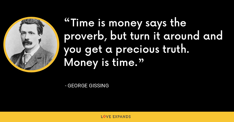 Time is money says the proverb, but turn it around and you get a precious truth. Money is time. - George Gissing