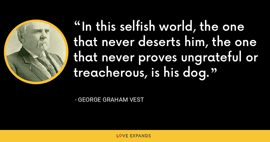 In this selfish world, the one that never deserts him, the one that never proves ungrateful or treacherous, is his dog. - George Graham Vest