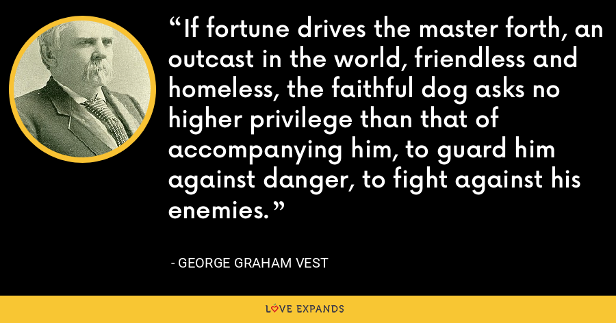 If fortune drives the master forth, an outcast in the world, friendless and homeless, the faithful dog asks no higher privilege than that of accompanying him, to guard him against danger, to fight against his enemies. - George Graham Vest