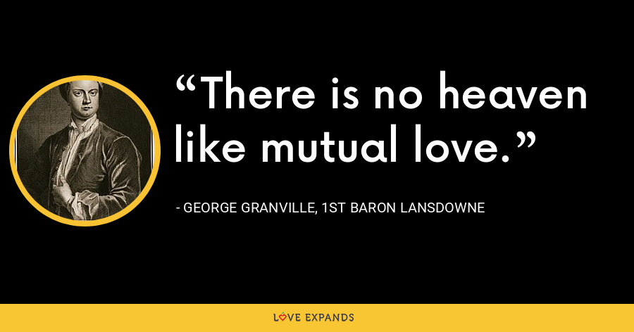 There is no heaven like mutual love. - George Granville, 1st Baron Lansdowne