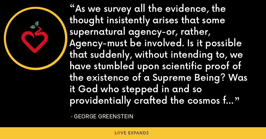 As we survey all the evidence, the thought insistently arises that some supernatural agency-or, rather, Agency-must be involved. Is it possible that suddenly, without intending to, we have stumbled upon scientific proof of the existence of a Supreme Being? Was it God who stepped in and so providentially crafted the cosmos for our benefit? - George Greenstein