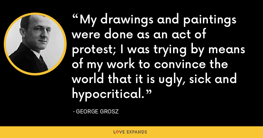 My drawings and paintings were done as an act of protest; I was trying by means of my work to convince the world that it is ugly, sick and hypocritical. - George Grosz