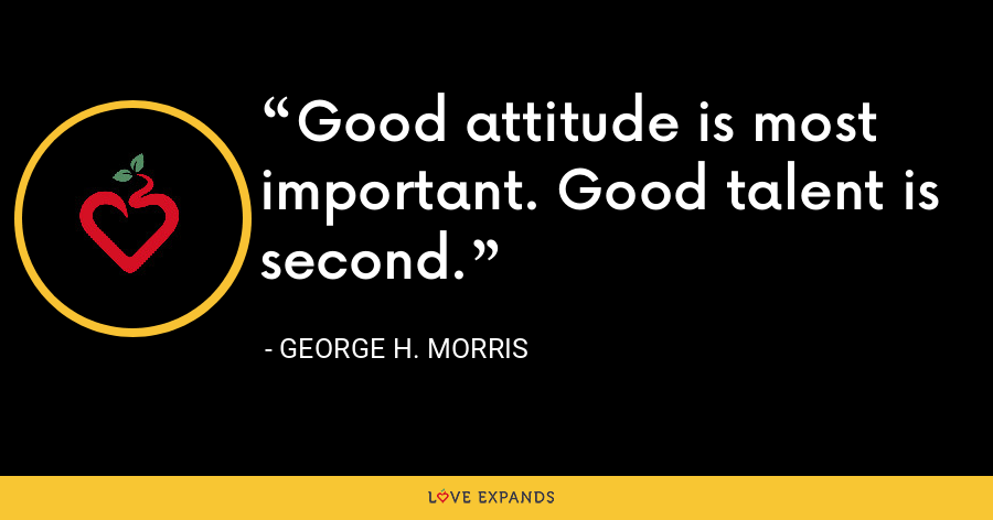 Good attitude is most important. Good talent is second. - George H. Morris
