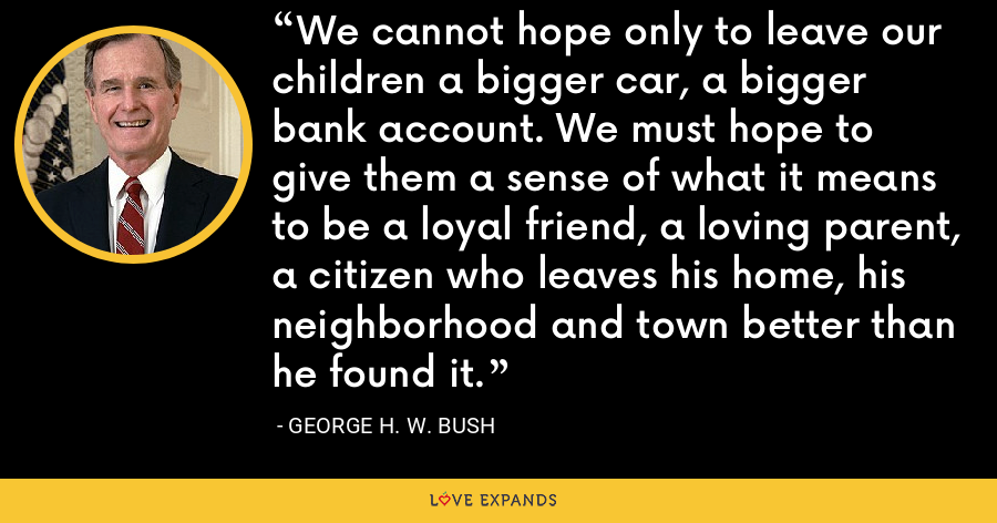 We cannot hope only to leave our children a bigger car, a bigger bank account. We must hope to give them a sense of what it means to be a loyal friend, a loving parent, a citizen who leaves his home, his neighborhood and town better than he found it. - George H. W. Bush