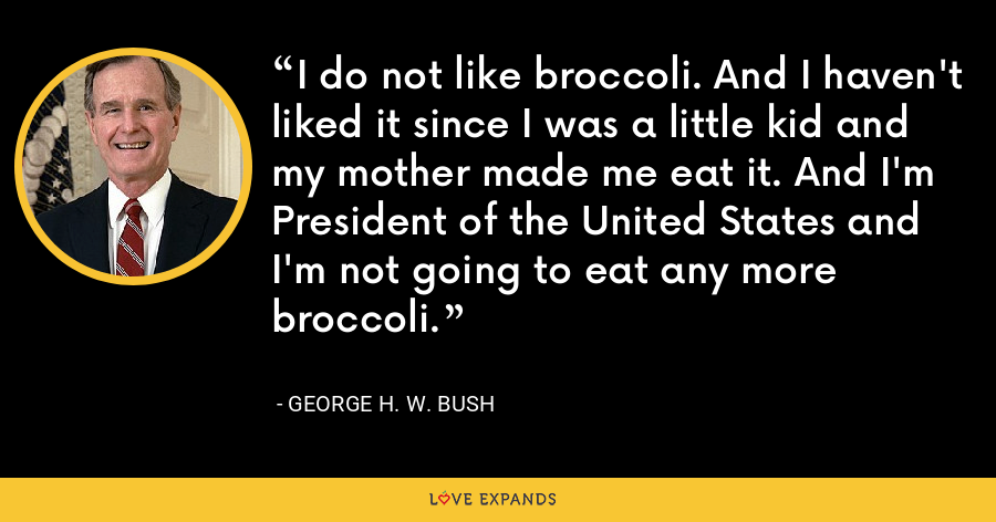 I do not like broccoli. And I haven't liked it since I was a little kid and my mother made me eat it. And I'm President of the United States and I'm not going to eat any more broccoli. - George H. W. Bush