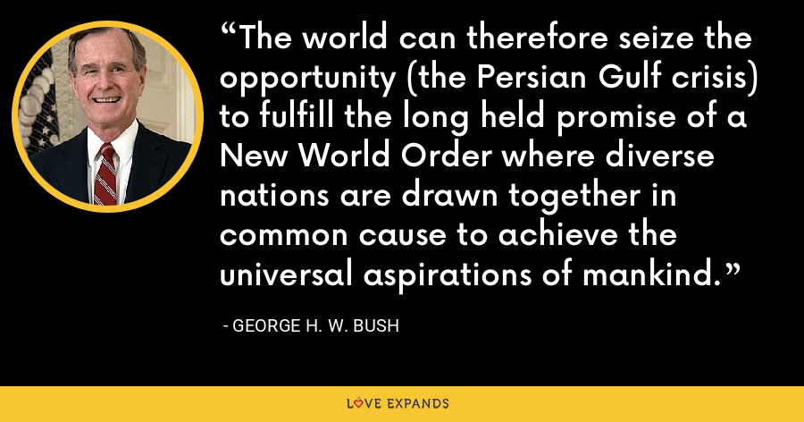 The world can therefore seize the opportunity (the Persian Gulf crisis) to fulfill the long held promise of a New World Order where diverse nations are drawn together in common cause to achieve the universal aspirations of mankind. - George H. W. Bush
