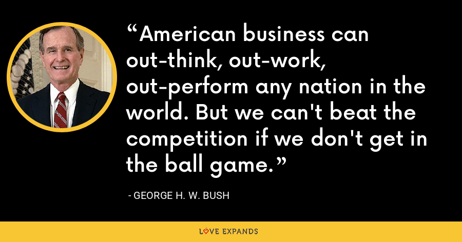 American business can out-think, out-work, out-perform any nation in the world. But we can't beat the competition if we don't get in the ball game. - George H. W. Bush