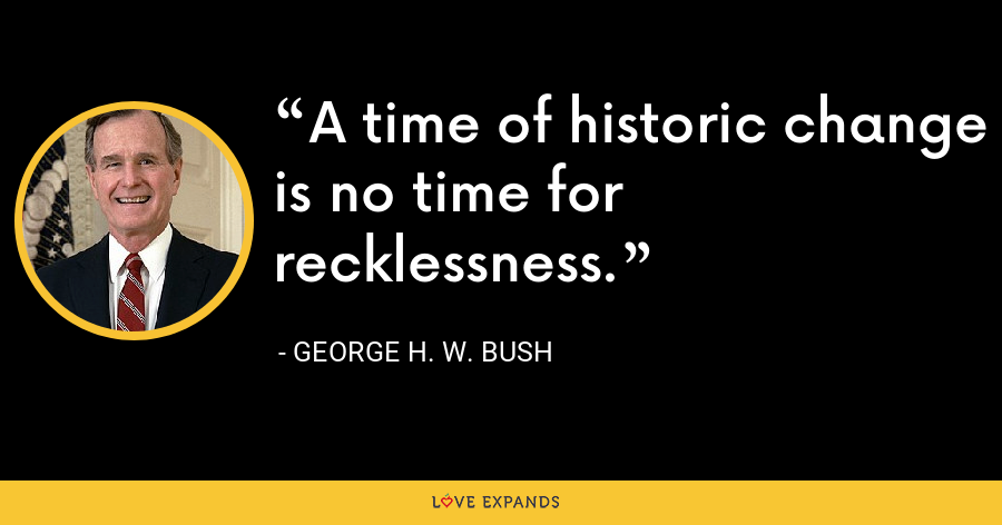 A time of historic change is no time for recklessness. - George H. W. Bush