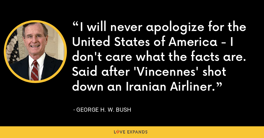 I will never apologize for the United States of America - I don't care what the facts are. Said after 'Vincennes' shot down an Iranian Airliner. - George H. W. Bush