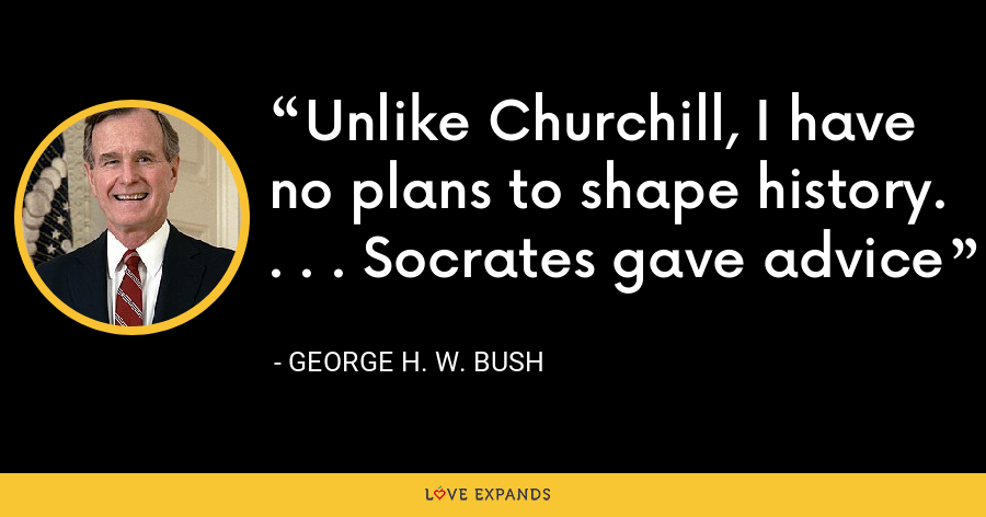 Unlike Churchill, I have no plans to shape history. . . . Socrates gave advice - George H. W. Bush