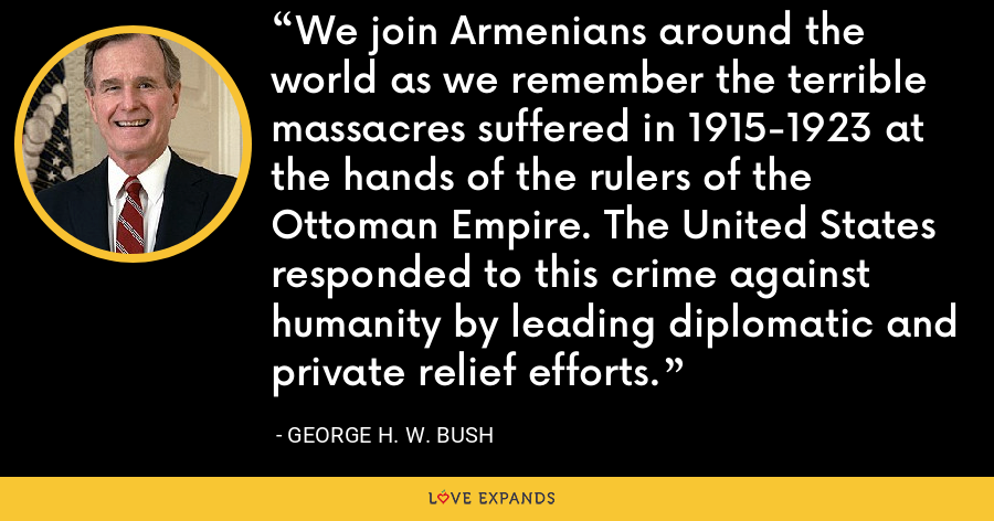 We join Armenians around the world as we remember the terrible massacres suffered in 1915-1923 at the hands of the rulers of the Ottoman Empire. The United States responded to this crime against humanity by leading diplomatic and private relief efforts. - George H. W. Bush