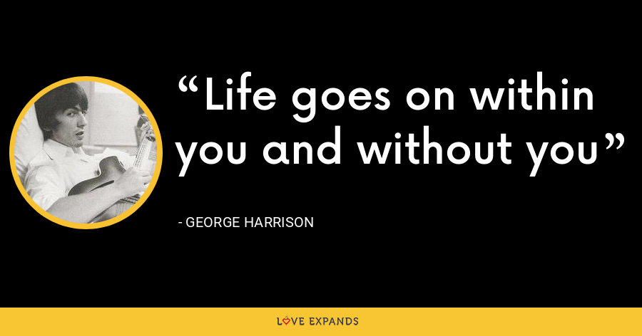Life goes on within you and without you - George Harrison