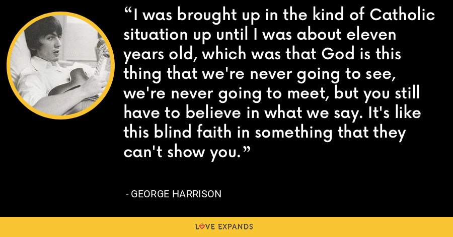 I was brought up in the kind of Catholic situation up until I was about eleven years old, which was that God is this thing that we're never going to see, we're never going to meet, but you still have to believe in what we say. It's like this blind faith in something that they can't show you. - George Harrison
