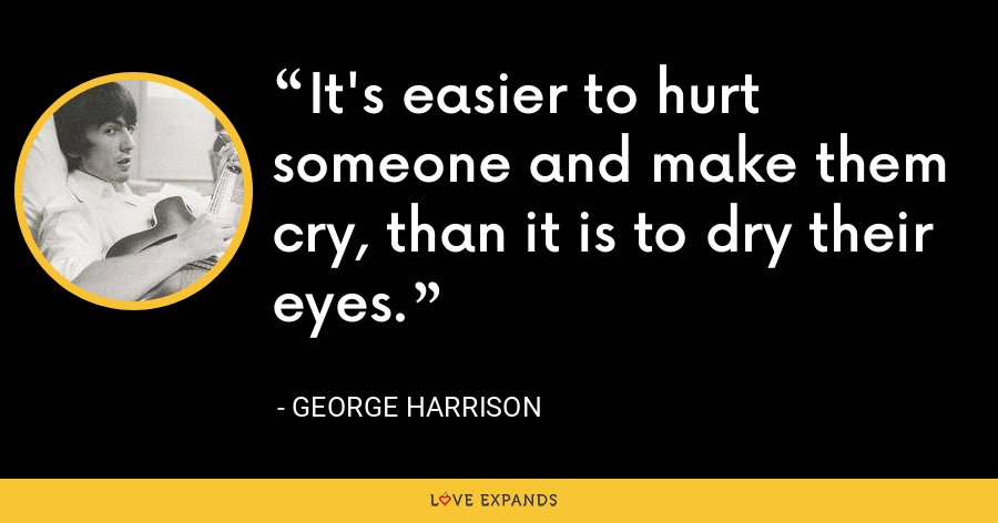 It's easier to hurt someone and make them cry, than it is to dry their eyes. - George Harrison