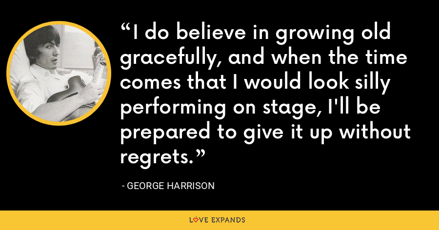 I do believe in growing old gracefully, and when the time comes that I would look silly performing on stage, I'll be prepared to give it up without regrets. - George Harrison