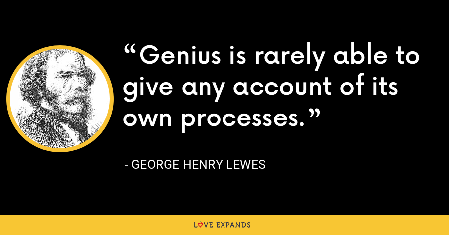 Genius is rarely able to give any account of its own processes. - George Henry Lewes