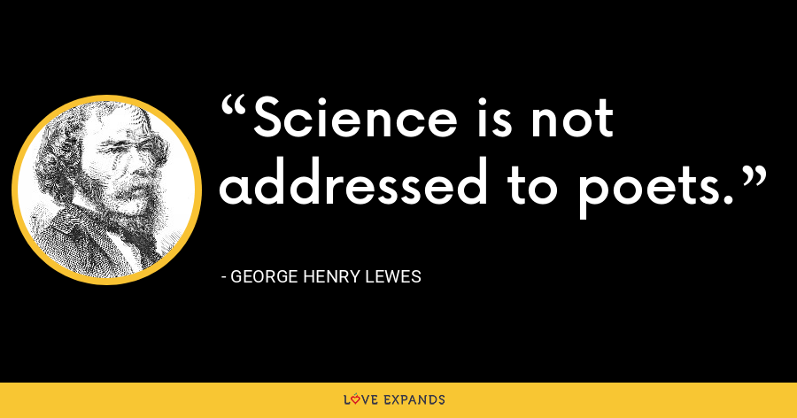 Science is not addressed to poets. - George Henry Lewes
