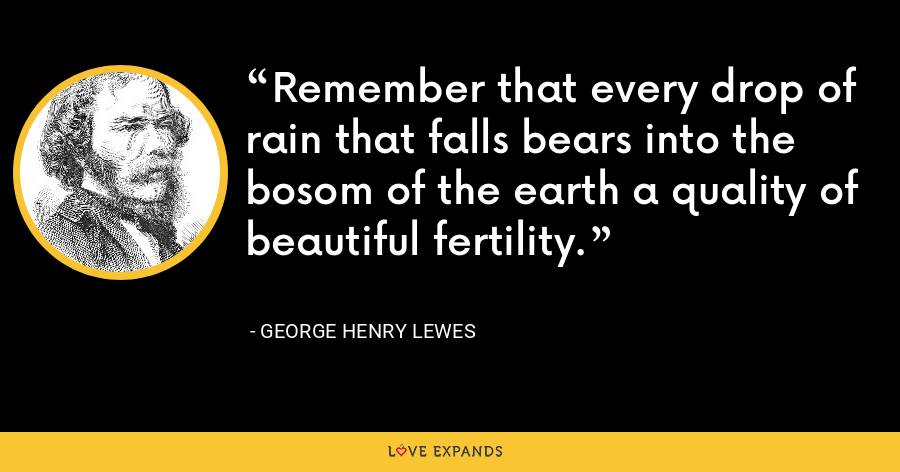 Remember that every drop of rain that falls bears into the bosom of the earth a quality of beautiful fertility. - George Henry Lewes