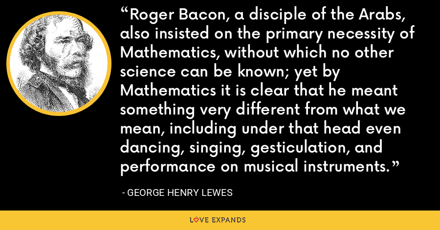 Roger Bacon, a disciple of the Arabs, also insisted on the primary necessity of Mathematics, without which no other science can be known; yet by Mathematics it is clear that he meant something very different from what we mean, including under that head even dancing, singing, gesticulation, and performance on musical instruments. - George Henry Lewes